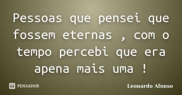 Pessoas que pensei que fossem eternas , com o tempo percebi que era apena mais uma !... Frase de Leonardo Afonso.