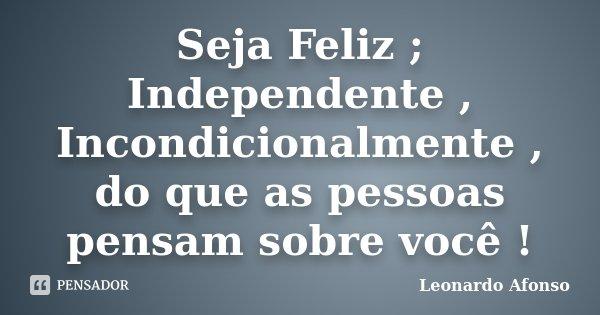 Seja Feliz ; Independente , Incondicionalmente , do que as pessoas pensam sobre você !... Frase de Leonardo Afonso.