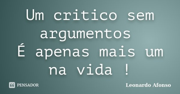 Um critico sem argumentos É apenas mais um na vida !... Frase de Leonardo Afonso.