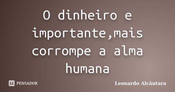 O dinheiro e importante,mais corrompe a alma humana... Frase de Leonardo Alcantara.