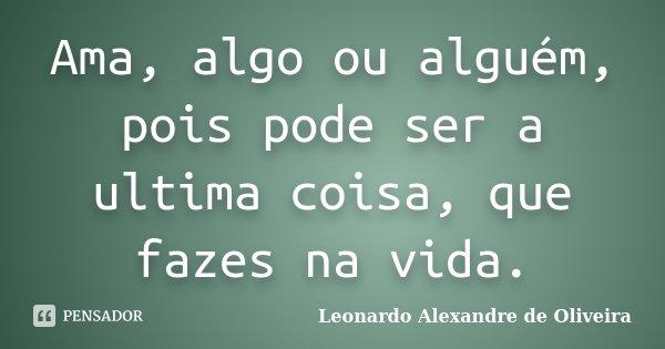 Ama, algo ou alguém, pois pode ser a ultima coisa, que fazes na vida.... Frase de Leonardo Alexandre de Oliveira.