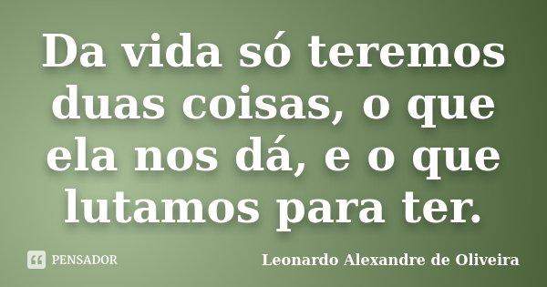 Da vida só teremos duas coisas, o que ela nos dá, e o que lutamos para ter.... Frase de Leonardo Alexandre de Oliveira.
