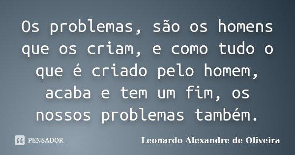 Os problemas, são os homens que os criam, e como tudo o que é criado pelo homem, acaba e tem um fim, os nossos problemas também.... Frase de Leonardo Alexandre de Oliveira.