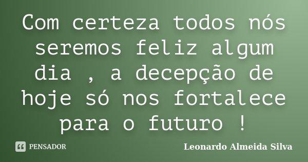Com certeza todos nós seremos feliz algum dia , a decepção de hoje só nos fortalece para o futuro !... Frase de Leonardo Almeida Silva.