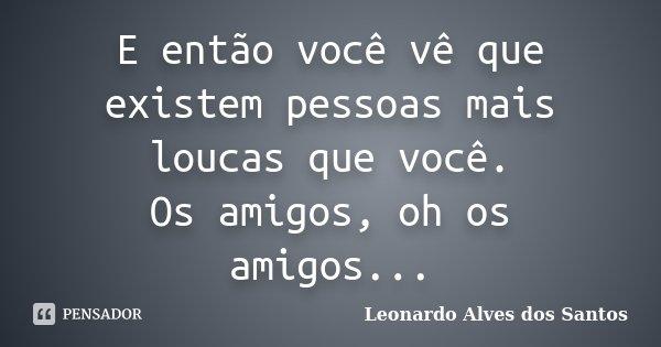 E então você vê que existem pessoas mais loucas que você. Os amigos, oh os amigos...... Frase de Leonardo Alves dos Santos.
