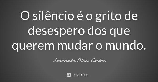 O silêncio é o grito de desespero dos que querem mudar o mundo.... Frase de Leonardo Alves Castro.
