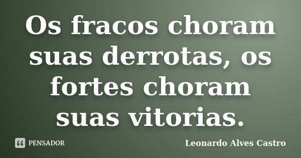 Os fracos choram suas derrotas, os fortes choram suas vitorias.... Frase de Leonardo Alves Castro.