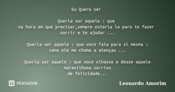 Eu Quero ser Queria ser aquele : que na hora em que precisar,sempre estaria la para te fazer sorrir e te ajudar ... Queria ser aquele : que voce fala para si me... Frase de Leonardo Amorim.