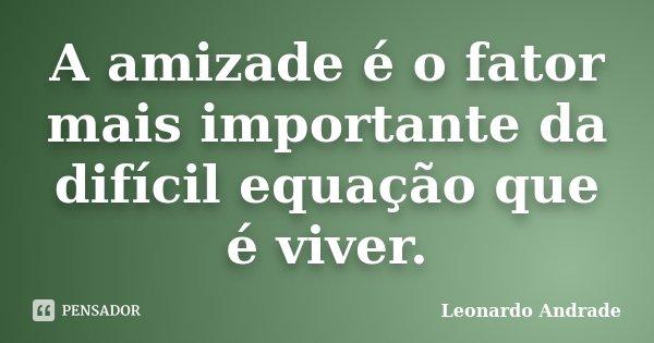 A amizade é o fator mais importante da difícil equação que é viver.... Frase de Leonardo Andrade.