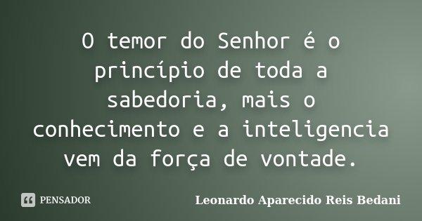 O temor do Senhor é o princípio de toda a sabedoria, mais o conhecimento e a inteligencia vem da força de vontade.... Frase de Leonardo Aparecido Reis Bedani.