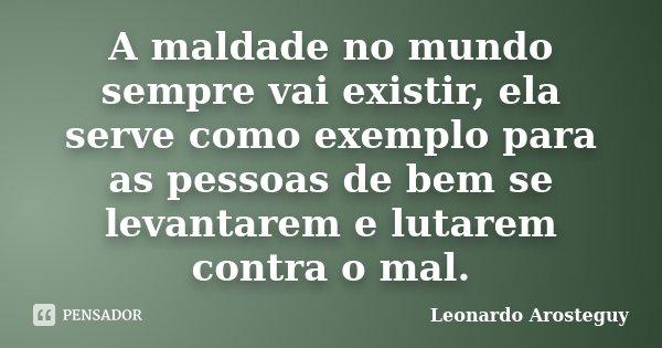 A maldade no mundo sempre vai existir, ela serve como exemplo para as pessoas de bem se levantarem e lutarem contra o mal.... Frase de Leonardo Arosteguy.