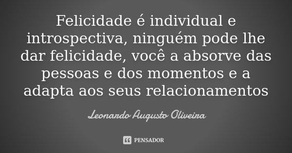 Felicidade é individual e introspectiva, ninguém pode lhe dar felicidade, você a absorve das pessoas e dos momentos e a adapta aos seus relacionamentos... Frase de Leonardo Augusto Oliveira.