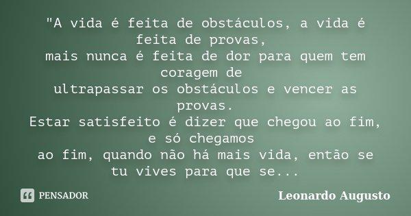 """""""A vida é feita de obstáculos, a vida é feita de provas, mais nunca é feita de dor para quem tem coragem de ultrapassar os obstáculos e vencer as provas. E... Frase de Leonardo Augusto."""