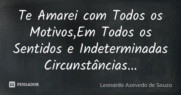 Te Amarei com Todos os Motivos,Em Todos os Sentidos e Indeterminadas Circunstâncias...... Frase de Leonardo Azevedo de Souza.