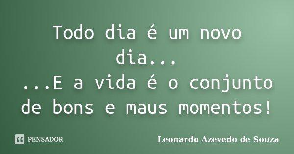 Todo dia é um novo dia... ...E a vida é o conjunto de bons e maus momentos!... Frase de Leonardo Azevedo de Souza.