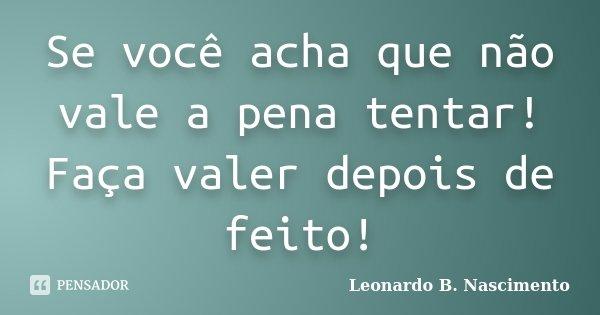 Se você acha que não vale a pena tentar! Faça valer depois de feito!... Frase de Leonardo B. Nascimento.