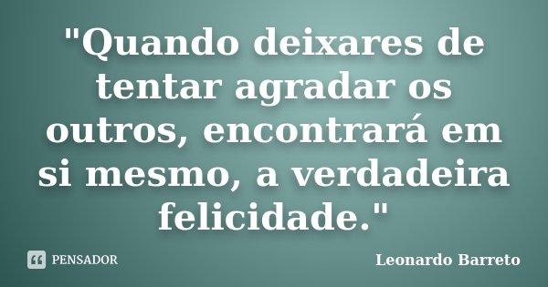 """""""Quando deixares de tentar agradar os outros, encontrará em si mesmo, a verdadeira felicidade.""""... Frase de Leonardo Barreto."""