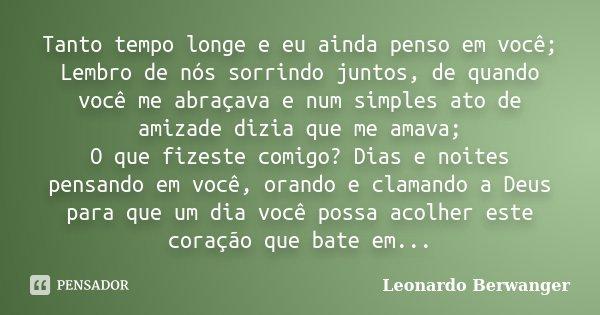 Tanto tempo longe e eu ainda penso em você; Lembro de nós sorrindo juntos, de quando você me abraçava e num simples ato de amizade dizia que me amava; O que fiz... Frase de Leonardo Berwanger.