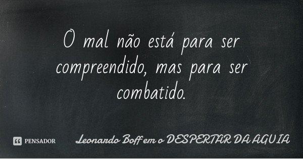 O mal não está para ser compreendido, mas para ser combatido.... Frase de Leonardo Boff em o DESPERTAR DA ÁGUIA.