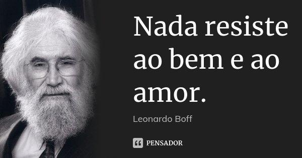 Nada resiste ao bem e ao amor.... Frase de Leonardo Boff.