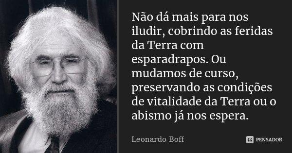 Não dá mais para nos iludir, cobrindo as feridas da Terra com esparadrapos. Ou mudamos de curso, preservando as condições de vitalidade da Terra ou o abismo já ... Frase de Leonardo Boff.