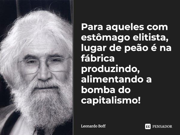 Para aqueles com estômago elitista, lugar de peão é na fábrica produzindo, alimentando a bomba do capitalismo!... Frase de Leonardo Boff.