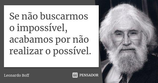 Se não buscarmos o impossível, acabamos por não realizar o possível.... Frase de Leonardo Boff.