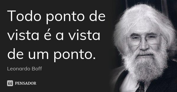 Todo ponto de vista é a vista de um ponto.... Frase de Leonardo Boff.