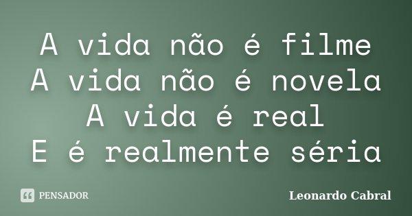 A vida não é filme A vida não é novela A vida é real E é realmente séria... Frase de Leonardo Cabral.