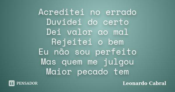 Acreditei no errado Duvidei do certo Dei valor ao mal Rejeitei o bem Eu não sou perfeito Mas quem me julgou Maior pecado tem... Frase de Leonardo Cabral.