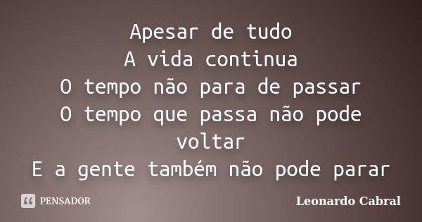 Apesar de tudo A vida continua O tempo não para de passar O tempo que passa não pode voltar E a gente também não pode parar... Frase de Leonardo Cabral.