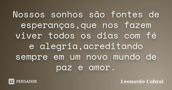 Nossos sonhos são fontes de esperanças,que nos fazem viver todos os dias com fé e alegria,acreditando sempre em um novo mundo de paz e amor.... Frase de Leonardo Cabral.