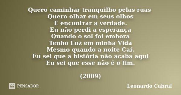 Quero caminhar tranquilho pelas ruas Quero olhar em seus olhos E encontrar a verdade. Eu não perdi a esperança Quando o sol foi embora Tenho Luz em minha Vida M... Frase de Leonardo Cabral.