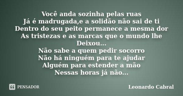 Você anda sozinha pelas ruas Já é madrugada,e a solidão não sai de ti Dentro do seu peito permanece a mesma dor As tristezas e as marcas que o mundo lhe Deixou.... Frase de Leonardo Cabral.