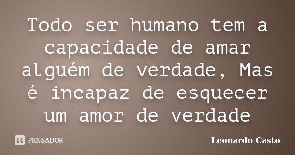 Todo ser humano tem a capacidade de amar alguém de verdade, Mas é incapaz de esquecer um amor de verdade... Frase de Leonardo Casto.