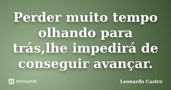 Perder muito tempo olhando para trás,lhe impedirá de conseguir avançar.... Frase de Leonardo Castro.