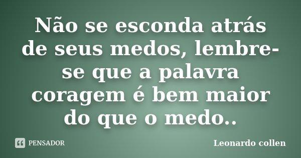 Não se esconda atrás de seus medos, lembre-se que a palavra coragem é bem maior do que o medo..... Frase de Leonardo collen.