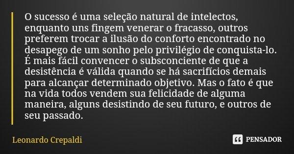 O sucesso é uma seleção natural de intelectos, enquanto uns fingem venerar o fracasso, outros preferem trocar a ilusão do conforto encontrado no desapego de um ... Frase de Leonardo Crepaldi.