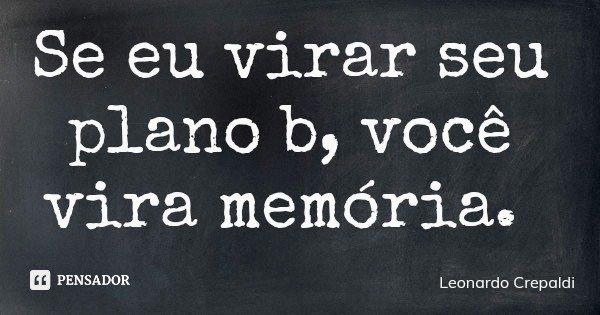 Se eu virar seu plano b, você vira memória.... Frase de Leonardo Crepaldi.