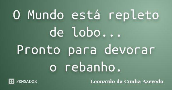 O Mundo está repleto de lobo... Pronto para devorar o rebanho.... Frase de Leonardo da Cunha Azevedo.