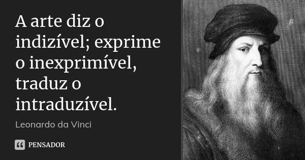 A arte diz o indizível; exprime o inexprimível, traduz o intraduzível.... Frase de Leonardo da Vinci.