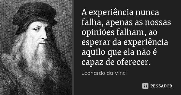 A experiência nunca falha, apenas as nossas opiniões falham, ao esperar da experiência aquilo que ela não é capaz de oferecer.... Frase de Leonardo da Vinci.