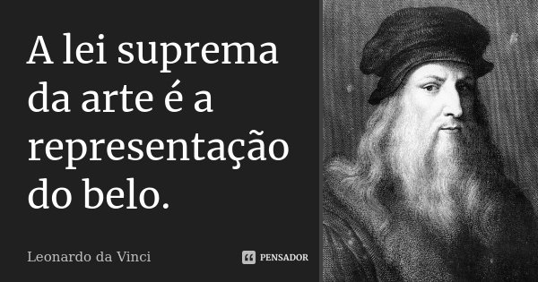 A lei suprema da arte é a representação do belo.... Frase de Leonardo da Vinci.