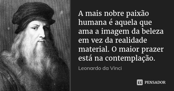 A mais nobre paixão humana é aquela que ama a imagem da beleza em vez da realidade material. O maior prazer está na contemplação.... Frase de Leonardo da Vinci.