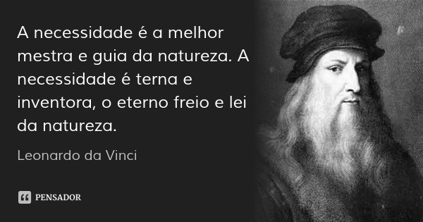 A necessidade é a melhor mestra e guia da natureza. A necessidade é terna e inventora, o eterno freio e lei da natureza.... Frase de Leonardo da Vinci.