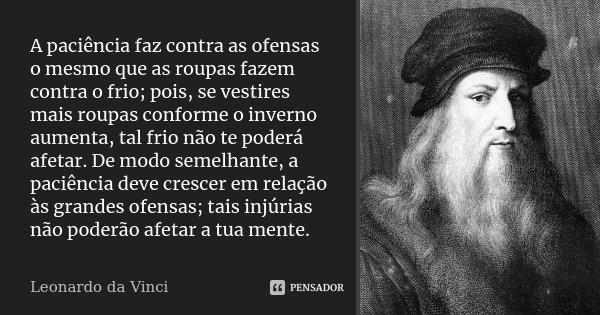 A paciência faz contra as ofensas o mesmo que as roupas fazem contra o frio; pois, se vestires mais roupas conforme o inverno aumenta, tal frio não te poderá af... Frase de Leonardo da Vinci.