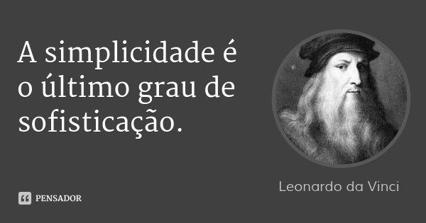 A simplicidade é o último grau de sofisticação.... Frase de Leonardo da Vinci.