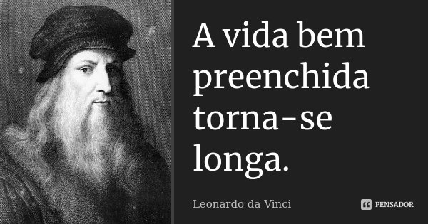 A vida bem preenchida torna-se longa.... Frase de Leonardo da Vinci.