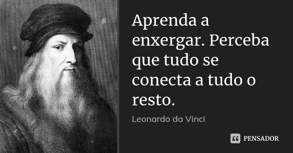 Aprenda a enxergar. Perceba que tudo se conecta a tudo o resto.... Frase de Leonardo da Vinci.