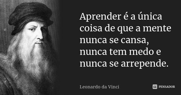 Aprender é a única coisa de que a mente nunca se cansa, nunca tem medo e nunca se arrepende.... Frase de Leonardo da Vinci.